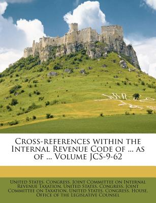 Cross-References Within the Internal Revenue Code of ... as of ... Volume Jcs-9-62 - United States Congress Joint Committee (Creator)
