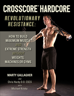 Crosscore Hardcore: Revolutionary Resistance: How to Build Maximum Muscle and Extreme Strength Without Weights, Machines or Gyms - Gallagher, Marty, and Hardy, Chris, Dr.