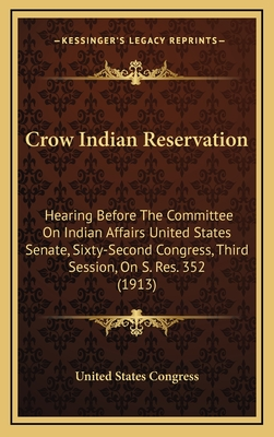 Crow Indian Reservation: Hearing Before the Committee on Indian Affairs United States Senate, Sixty-Second Congress, Third Session, on S. Res. 352 (1913) - United States Congress, States Congress