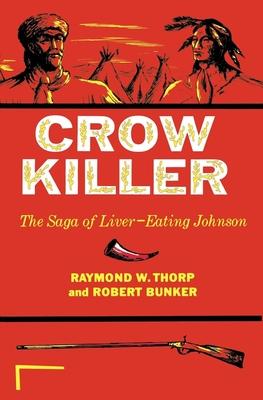 Crow Killer: The Saga of Liver-Eating Johnson - Thorp, Raymond W, and Bunker, Robert