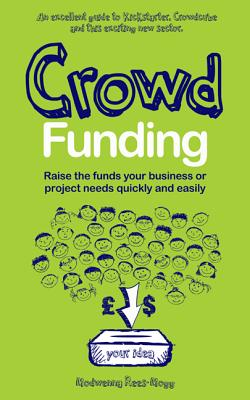 Crowd Funding: How to Raise Money and Make Money in the Crowd - Rees-Mogg, Modwenna
