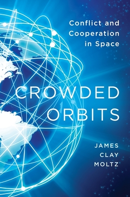 Crowded Orbits: Conflict and Cooperation in Space - Moltz, James Clay