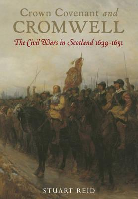 Crown Covenant and Cromwell: The Civil Wars in Scotland 1639 - 1651 - Reid, Stuart