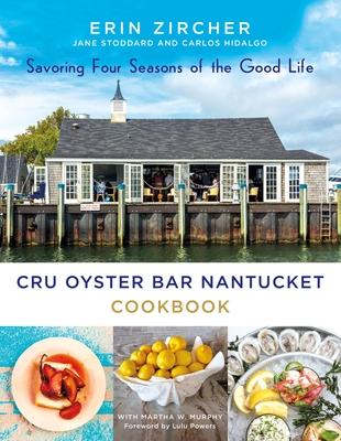 Cru Oyster Bar Nantucket Cookbook: Savoring Four Seasons of the Good Life - Zircher, Erin, and Stoddard, Jane, and Hidalgo, Carlos
