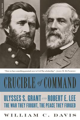 Crucible of Command: Ulysses S. Grant and Robert E. Lee--The War They Fought, the Peace They Forged - Davis, William C.