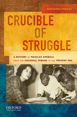 Crucible of Struggle: A History of Mexican Americans from the Colonial Period to the Present Era - Vargas, Zaragosa