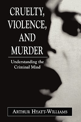 Cruelty, Violence, and Murder: Understanding the Criminal Mind - Hyatt-Williams, Arthur