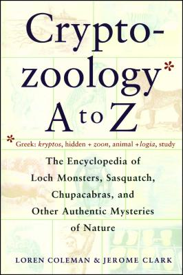 Cryptozoology A to Z: The Encyclopedia of Loch Monsters Sasquatch Chupacabras and Other Authentic M - Coleman, Loren, and Clark, Jerome