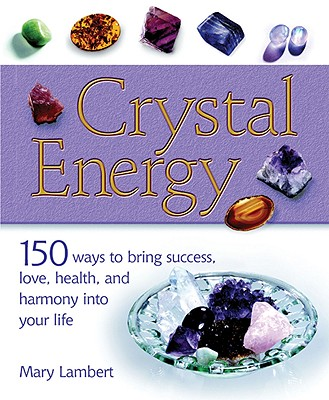 Crystal Energy: 150 Ways to Bring Success, Love, Health, and Harmony Into Your Life - Cico Books (Producer), and Lambert, Mary