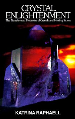 Crystal Enlightenment: The Transforming Properties of Crystals and Healing Stones - Raphaell, Katrina