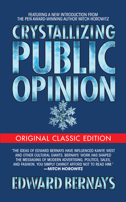 Crystallizing Public Opinion (Original Classic Edition) - Bernays, Edward, and Horowitz, Mitch (Introduction by)