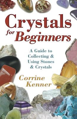 Crystals for Beginners: A Guide to Collecting & Using Stones & Crystals - Kenner, Corrine