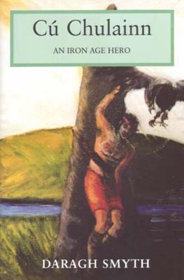 Cu Chulainn: An Iron Age Hero - Smyth, Daragh
