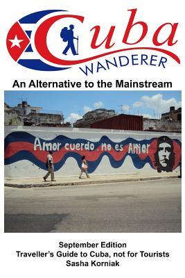 Cuba Wanderer: Traveller's Guide to Cuba, Not a Tourist Guide - Korniak, Sasha