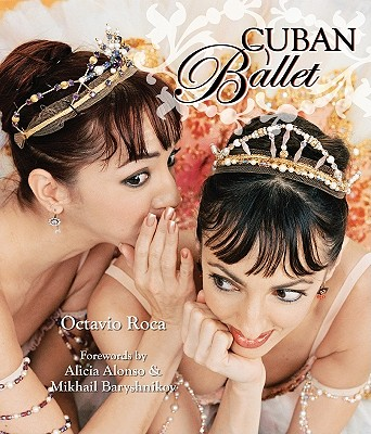Cuban Ballet - Roca, Octavio, and Alonso, Alicia (Foreword by), and Baryshnikov, Mikhail (Foreword by)