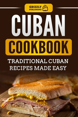Cuban Cookbook: Traditional Cuban Recipes Made Easy - Publishing, Grizzly