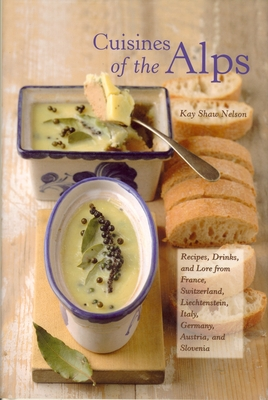 Cuisines of the Alps: Recipes, Drinks, and Lore from France, Switzerland, Liechtenstein, Italy, Germany, Austria, and Slovenia - Nelson, Kay Shaw