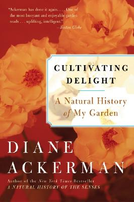 Cultivating Delight: A Natural History of My Garden - Ackerman, Diane