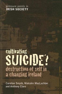 Cultivating Suicide?: Destruction of Self in a Changing Ireland - Smyth, Caroline