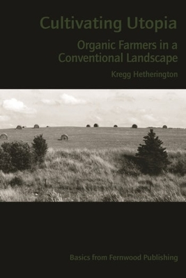 Cultivating Utopia: Organic Farmers in a Conventional Landscape - Hetherington, Kregg