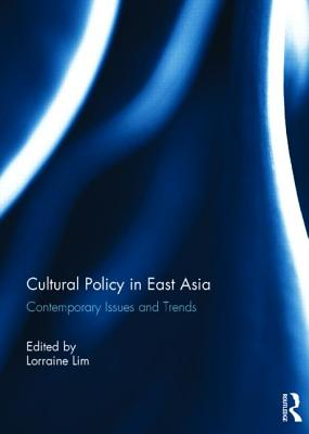 Cultural Policy in East Asia: Contemporary Issues and Trends - Lim, Lorraine (Editor)