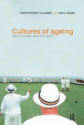 Cultures of Ageing: Self, Citizen and the Body - Gilleard, Chris, and Higgs, Paul