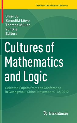 Cultures of Mathematics and Logic: Selected Papers from the Conference in Guangzhou, China, November 9-12, 2012 - Ju, Shier (Editor)