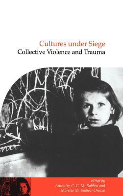 Cultures Under Siege: Collective Violence and Trauma - Robben, Antonius C G M (Editor), and Suarez-Orozco, Marcelo M (Editor), and Quinn, Naomi (Editor)