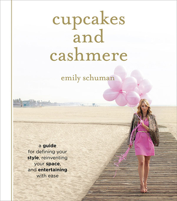 Cupcakes and Cashmere: A Guide for Defining Your Style, Reinventing Your Space, and Entertaining with Ease - Schuman, Emily