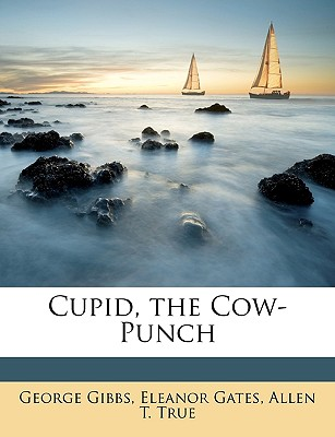 Cupid, the Cow-Punch - Gibbs, George, and Gates, Eleanor, and True, Allen T
