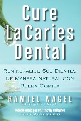 Cure La Caries Dental: Remineralice Las Caries y Repare Sus Dientes Naturalmente Con Buena Comida - Nagel, Ramiel, and Arrioja, Pedro (Translated by), and Gallagher, D D S Timothy (Foreword by)