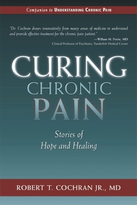 Curing Chronic Pain: Stories of Hope and Healing - Cochran, Robert T