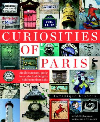 Curiosities of Paris: An Idiosyncratic Guide to Overlooked Delights... Hidden in Plain Sight - Lesbros, Dominique, and Beaver, Simon (Translated by)