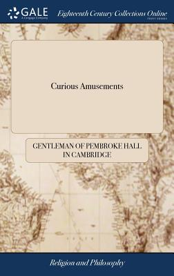 Curious Amusements: Fitted for the Entertainment of the Ingenious of Both Sexes; Writ in Imitation of the Count de Roche Foucault, and Render'd Into English from the 15th. Edition Printed at Paris - Gentleman of Pembroke Hall in Cambridge
