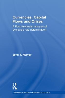 Currencies, Capital Flows and Crises: A post Keynesian analysis of exchange rate determination - Harvey, John T.