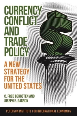 Currency Conflict and Trade Policy: A New Strategy for the United States - Bergsten, C Fred, and Gagnon, Joseph
