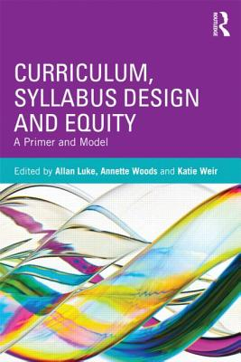 Curriculum, Syllabus Design and Equity: A Primer and Model - Luke, Allan (Editor), and Woods, Annette (Editor), and Weir, Katie (Editor)