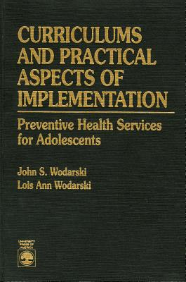 Curriculums and Practical Aspects of Implementation: Preventive Health Services for Adolescents - Wodarski, John S, Professor, PhD, and Wodarski, Lois Ann