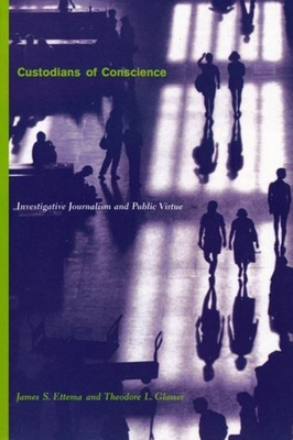 Custodians of Conscience: Investigative Journalism and Public Virtue - Ettema, James S, Professor (Epilogue by), and Glasser, Theodore L, Professor
