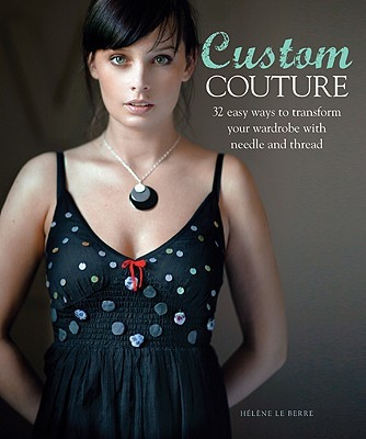 Custom Couture: 32 Easy Ways to Transform Your Wardrobe with Needle and Thread - Le Berre, Helene