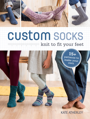 Custom Socks: Knit to Fit Your Feet - Atherley, Kate