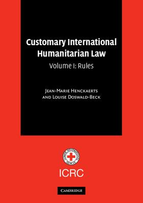 Customary International Humanitarian Law Volume I: Rules - Henckaerts, Jean-Marie