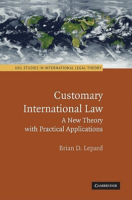 Customary International Law: A New Theory with Practical Applications - Lepard, Brian D