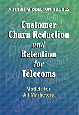 Customer Churn Reduction and Retention for Telecoms: Models for All Marketers - Hughes, Arthur