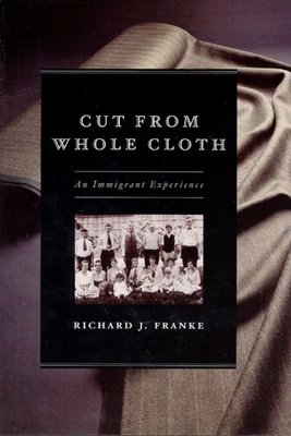 Cut from Whole Cloth: An Immigrant Experience - Franke, Richard J