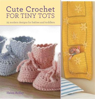 Cute Crochet for Tiny Tots: 25 Modern Designs for Babies and Toddlers - Eaton, Helen