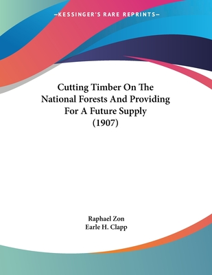 Cutting Timber on the National Forests and Providing for a Future Supply (1907) - Zon, Raphael, and Clapp, Earle H