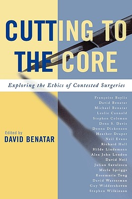 Cutting to the Core: Exploring the Ethics of Contested Surgeries - Benatar, David (Editor), and Benatar, Michael, Dr., MD (Contributions by), and Cannold, Leslie (Contributions by)