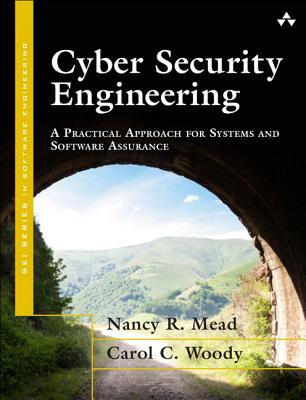 Cyber Security Engineering: A Practical Approach for Systems and Software Assurance - Mead, Nancy R., and Woody, Carol