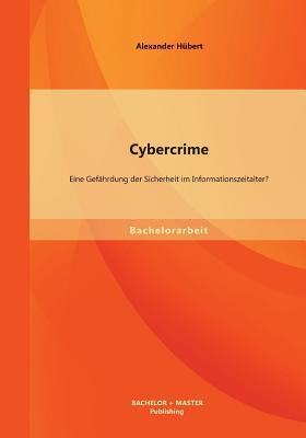 Cybercrime: Eine Gefahrdung Der Sicherheit Im Informationszeitalter? - Hubert, Alexander